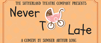 The Sutherland Theatre Company Presents Never Too Late